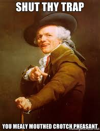 Shut thy trap you mealy mouthed crotch pheasant - Joseph Ducreux ... via Relatably.com