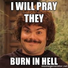 I will pray they burn in hell - Nacholibre   Meme Generator via Relatably.com
