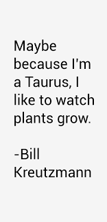 Bill Kreutzmann quote: Maybe because I'm a Taurus, I like to