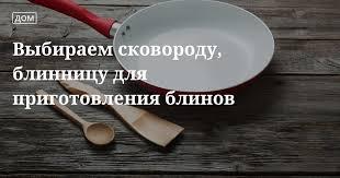 Выбираем <b>сковороду для блинов</b>, как печь блины на блиннице