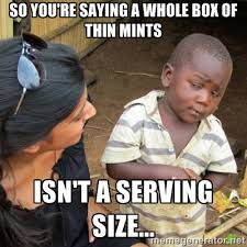 So you're saying a whole box of Thin Mints Isn't a serving size ... via Relatably.com