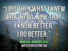 I did then what I knew how to do. Now that I know better, I do ... via Relatably.com