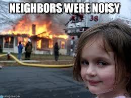Neighbors Were Noisy - Disaster Girl meme on Memegen via Relatably.com