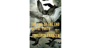 The <b>End</b> of the <b>End</b> of the Earth: Essays by <b>Jonathan Franzen</b>