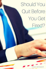 best images about quitting your job to tell if you re concerned about getting fired does it make sense to quit before