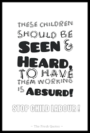 child labour quotes and slogans quotes wishes stop child labour these children should be seen and heard to have them working is ldquo