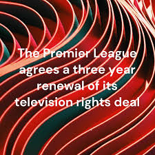The Premier League agrees a three year renewal of its television rights deal