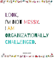 Image result for i not messy i organizationally challenged