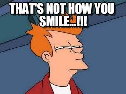 That's Not How You Smile...!!! - Futurama Fry meme on Memegen via Relatably.com