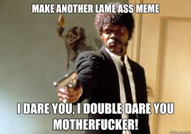 Make another lame ass meme i dare you, i double dare you ... via Relatably.com