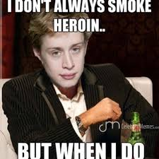 I don't always smoke heroin but when I do I'm home alone!!!!! So ... via Relatably.com