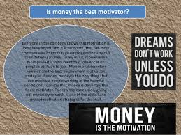 Money is the best motivator    Sure money is a mighty motivator