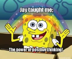Meme Maker - Jay taught me; The power of positive thinking! Meme ... via Relatably.com