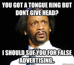 you got a tongue ring but dont give head? i should sue you for ... via Relatably.com