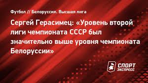 Сергей Герасимец: «<b>Уровень второй</b> лиги чемпионата СССР ...