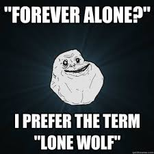 "FOREVER ALONE?"" I PREFER THE TERM ""LONE WOLF"" - Forever Alone ... via Relatably.com"