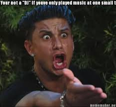 "Meme Maker - Your not a ""DJ"" if youve only played music at one ... via Relatably.com"