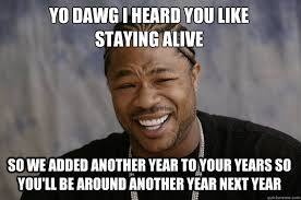 YO DAWG I heard you like staying alive So we added another year to ... via Relatably.com
