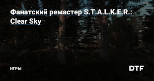 Фанатский ремастер S.T.A.L.K.E.R.: Clear Sky — Игры на DTF