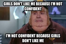 Girls don't like me because i'm not confident I'm not confident ... via Relatably.com