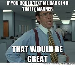 if you could text me back in a timely manner that would be great ... via Relatably.com