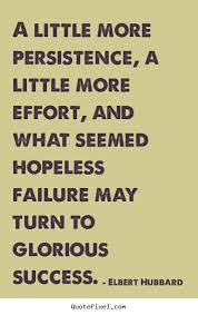 A little more persistence, a little more effort,.. Elbert Hubbard ... via Relatably.com