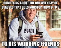 COMPLAINS ABOUT THE ONE WEEKDAY OF CLASSES THAT GOES NONSTOP FROM ... via Relatably.com