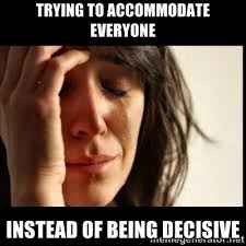 Trying to accommodate everyone instead of being decisive - First ... via Relatably.com