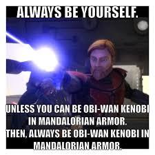 If I could be Obi-Wan Kenobi in Mandalorian armor, you wouldn't ... via Relatably.com