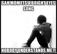 gah mom its a bright eyes song nobody understands me !! - emo kid ... via Relatably.com