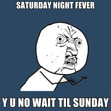 Saturday Night Fever Y U No Wait Til Sunday ● Create Meme via Relatably.com