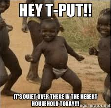 Hey T-Put!! It's quiet over there in the Hebert household today ... via Relatably.com