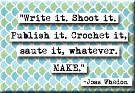 Write it. Shoot it. Publish it. Crochet it, saute it, whatever ... via Relatably.com