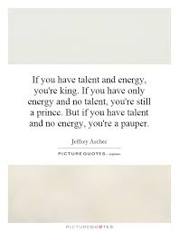 If you have talent and energy, you're king. If you have only... via Relatably.com