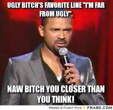 "Ugly bitch's favorite line ""I'm far from ugly"".... - Meme ... via Relatably.com"