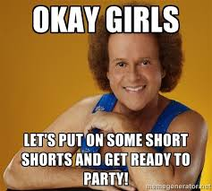 Okay girls Let's put on some short shorts and get ready to party ... via Relatably.com