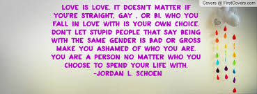 Love is love. It doesn't matter if you're straight, gay , or bi ...