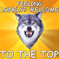 Feeling lonely? welcome to the top (Courage Wolf) | Meme share via Relatably.com