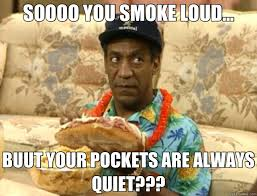 SOOOO YOU SMOKE LOUD... BUUT YOUR POCKETS ARE ALWAYS QUIET ... via Relatably.com