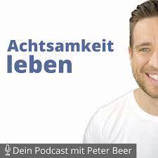 Achtsamkeit leben – Dein Podcast mit Peter Beer