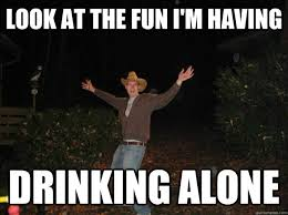 look at the fun i'm having drinking alone - Alcoholic Abe - quickmeme via Relatably.com
