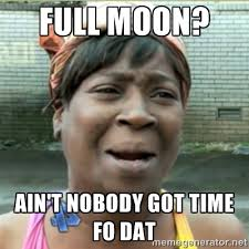 Full Moon? Ain't nobody got time fo dat - Ain't Nobody got time fo ... via Relatably.com