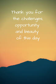 beauty of this day the daily quotes thank you for the challenges opportunity and beauty of this day