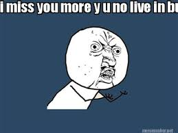 Meme Maker - i miss you more y u no live in burbank? Meme Maker! via Relatably.com