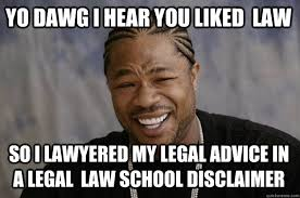 YO DAWG I HEAR YOU liked law so I lawyered my legal advice in a ... via Relatably.com