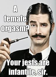 A female orgasm? Your jests are infantile, sir. - Le Snob - quickmeme via Relatably.com
