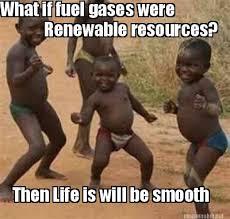 Meme Maker - What if fuel gases were Renewable resources? Then ... via Relatably.com