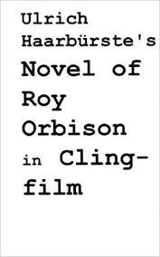 Ulrich Haarburste's Novel of <b>Roy Orbison</b> in Clingfilm: Haarburste ...