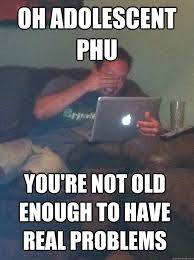 OH adolescent phu you're not old enough to have real problems ... via Relatably.com