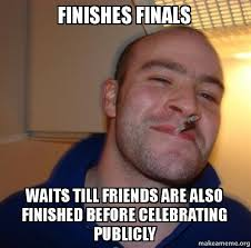 Finishes finals Waits till friends are also finished before ... via Relatably.com